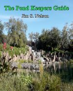 The Pond Keepers Guide : How to Make a Self-Managing Pond Using Nature's Components - Dr Jim S Nelson