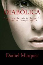 Diabolica : Analise E Descricao de Perfil Da Mulher Maquiavelica - Daniel Marques