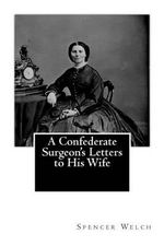 A Confederate Surgeon's Letters to His Wife - Spencer Glasgow Welch