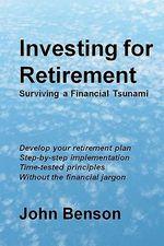 Investing for Retirement : Surviving a Financial Tsunami - John Benson