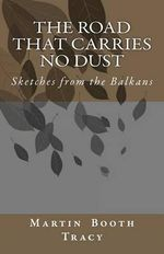 The Road That Carries No Dust : Sketches from the Balkans - Martin Booth Tracy