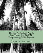 Develop an Android App in Less Than a Day with No Programming Skills Required : Android Development So Easy a Complete Novice Can Figure It - Justin Ascott