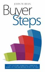 Buyer Steps : A 21st Century Marketing Approach Based on the B2B Buyer's Point of View - John W Ryan