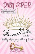 Princess Callie and the Totally Amazing Talking Tiara - Daisy Piper
