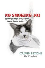 No Smoking 101 : Confessions of a Spy in the President's War on Drugs. How to Quit Using the Drug Nicotine in 2013. - Calvin Pstone Sr