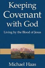 Keeping Covenant with God : Living by the Blood of Jesus - Michael Haas