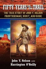 Fifty Years on the Trail : The True Story of John Y. Nelson, Frontiersman, Scout, and Guide - John Y Nelson
