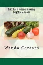 Quick Tips to Container Gardening : Easy Steps to Success - Wanda Corsaro