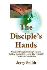 The Disciple's Hands : Practical Disciple Making Concepts to Help Equip Believers in the Vision of the Great Commission - Jerry Smith