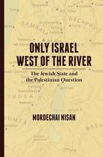 Only Israel West of the River : The Jewish State & the Palestinian Question - Mordechai Nisan