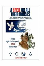 A Spell on All Their Houses : How Religious Scripture and Practices Support Intolerance, Violence and Even War. Includes Mythical and Outrageously F - Samuel Butler