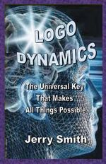 LOGO Dynamics : The Universal Key That Makes All Things Possible - Jerry Smith