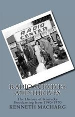 Radio Survives and Thrives : The History of Kentucky Broadcasting from 1945-1970 - Kenneth D Macharg