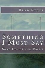 Something I Must Say : Song Lyrics and Poems - Brad Ryder