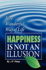 Happiness Is Not an Illusion : 'It's a Wonderful Way of Life' - J P Fahey