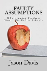 Faulty Assumptions : Why Blaming Teachers Won't Fix Public Schools - Jason Davis
