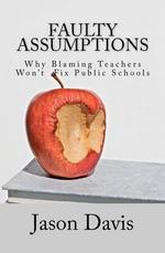 Faulty Assumptions : Why Blaming Teachers Won't Fix Public Schools - Jason Davis