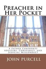 Preacher in Her Pocket : A Father Confronts Adultery, Conspiracy, and Judicial Misconduct - MR John E Purcell