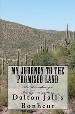 My Journey to the Promised Land : An Unauthorized Immigrant's Story - Dalton Jall Bonheur