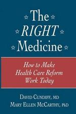 The Right Medicine : How to Make Health Care Reform Work Today - David Cundiff