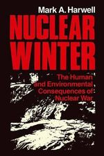 Nuclear Winter : The Human and Environmental Consequences of Nuclear War - Mark A. Harwell