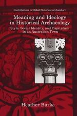 Meaning and Ideology in Historical Archaeology : Style, Social Identity, and Capitalism in an Australian Town - Heather Burke