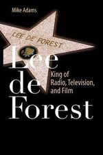 Lee De Forest 2012 : King of Radio, Television, and Film - Mike Adams