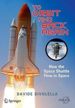 To Orbit and Back Again : How the Space Shuttle Flew in Space - Davide Sivolella