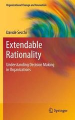 Extendable Rationality : Understanding Decision Making in Organizations - Davide Secchi