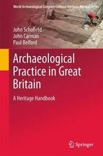 Archaeological Practice in Great Britain : A Heritage Handbook - John Schofield