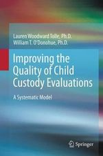 Improving the Quality of Child Custody Evaluations : A Systematic Model - Lauren Woodward Tolle