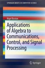 Applications of Algebra to Communications, Control, and Signal Processing : Springerbriefs in Computer Science - Nigel Boston