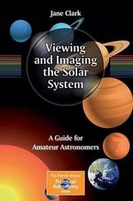 Viewing and Imaging the Solar System : A Guide for Amateur Astronomers - Jane Clark