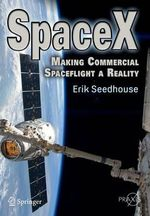 SpaceX : Making Commercial Spaceflight a Reality - Erik Seedhouse