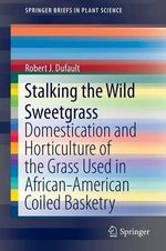 Stalking the Wild Sweetgrass : Domestication and Horticulture of the Grass Used in African-American Coiled Basketry - Robert J. Dufault