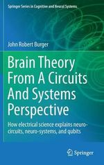 Brain Theory from a Circuits and Systems Perspective : How Electrical Science Explains Neuro-circuits, Neuro-systems, and Qubits - John Robert Burger