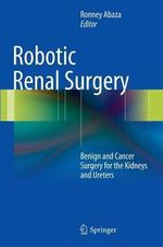 Robotic Renal Surgery : Benign and Cancer Surgery for the Kidneys and Ureters
