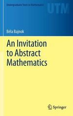 An Invitation to Abstract Mathematics : v. 3, Pt. 1 - Bela Bajnok