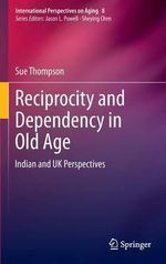 Reciprocity and Dependency in Old Age : Indian and UK Perspectives - Sue Thompson