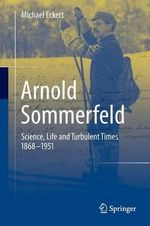 Arnold Sommerfeld : Science, Life and Turbulent Times 1868-1951 - Michael Eckert