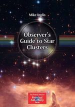 Observer's Guide to Star Clusters : The Patrick Moore Practical Astronomy Series - Mike Inglis