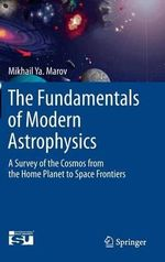 The Fundamentals of Modern Astrophysics : A Survey of the Cosmos from the Home Planet to Space Frontiers - Mikhail Ya Marov
