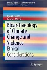 Bioarchaeology of Climate Change and Violence : Ethical Considerations - Ryan P. Harrod