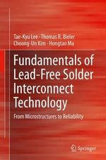 Fundamentals of Lead-Free Solder Interconnect Technology : From Microstructures to Reliability - Tae-Kyu Lee