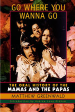 Go Where You Wanna Go : The Oral History of The Mamas and The Papas - Matthew Greenwald