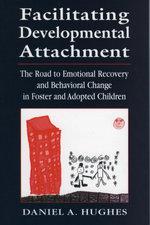 Facilitating Developmental Attachment : The Road to Emotional Recovery and Behavioral Change in Foster and Adopted Children - Daniel A. Hughes