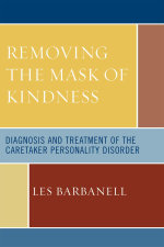 Removing the Mask of Kindness : Diagnosis and Treatment of the Caretaker Personality Disorder - Les Barbanell
