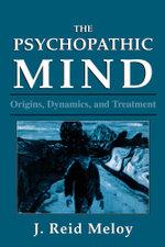 The Psychopathic Mind : Origins, Dynamics, and Treatment - Reid J. Meloy