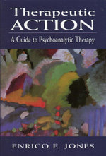 Therapeutic Action : A Guide to Psychoanalytic Therapy - Enrico E. Jones