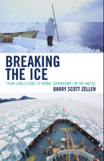 Breaking the Ice : From Land Claims to Tribal Sovereignty in the Arctic - Barry Zellen